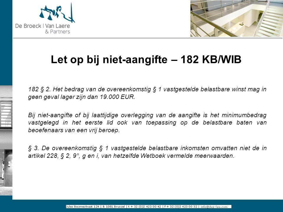 Let op bij niet-aangifte – 182 KB/WIB 182 § 2. Het bedrag van de overeenkomstig § 1 vastgestelde belastbare winst mag in geen geval lager zijn dan 19.