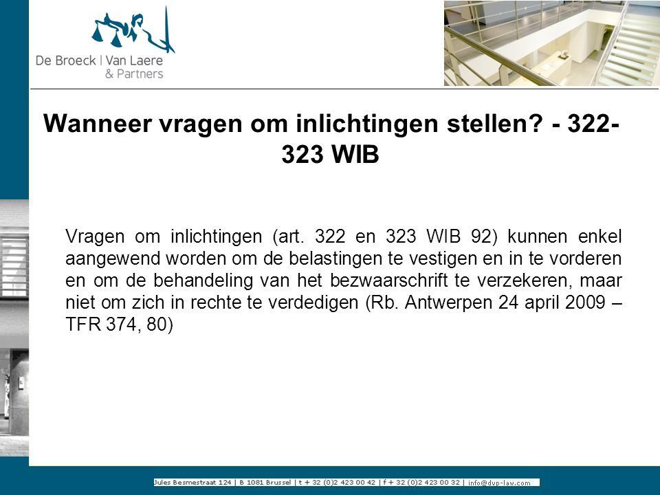 Wanneer vragen om inlichtingen stellen? - 322- 323 WIB Vragen om inlichtingen (art. 322 en 323 WIB 92) kunnen enkel aangewend worden om de belastingen