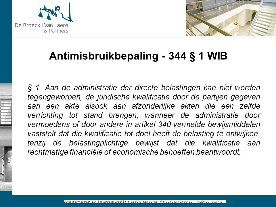 Antimisbruikbepaling - 344 § 1 WIB § 1. Aan de administratie der directe belastingen kan niet worden tegengeworpen, de juridische kwalificatie door de