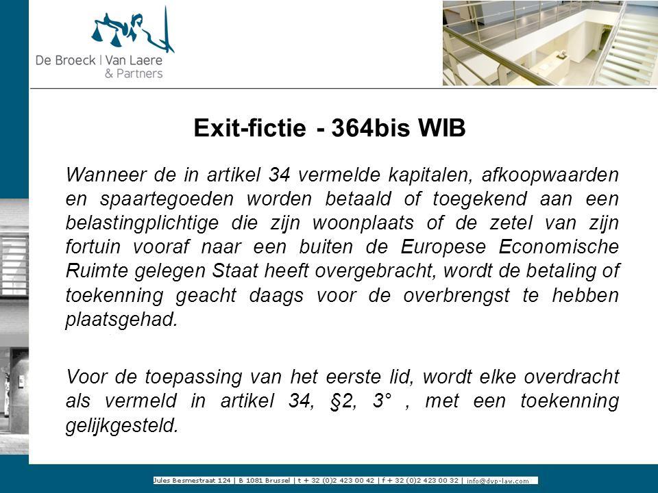 Exit-fictie - 364bis WIB Wanneer de in artikel 34 vermelde kapitalen, afkoopwaarden en spaartegoeden worden betaald of toegekend aan een belastingplic