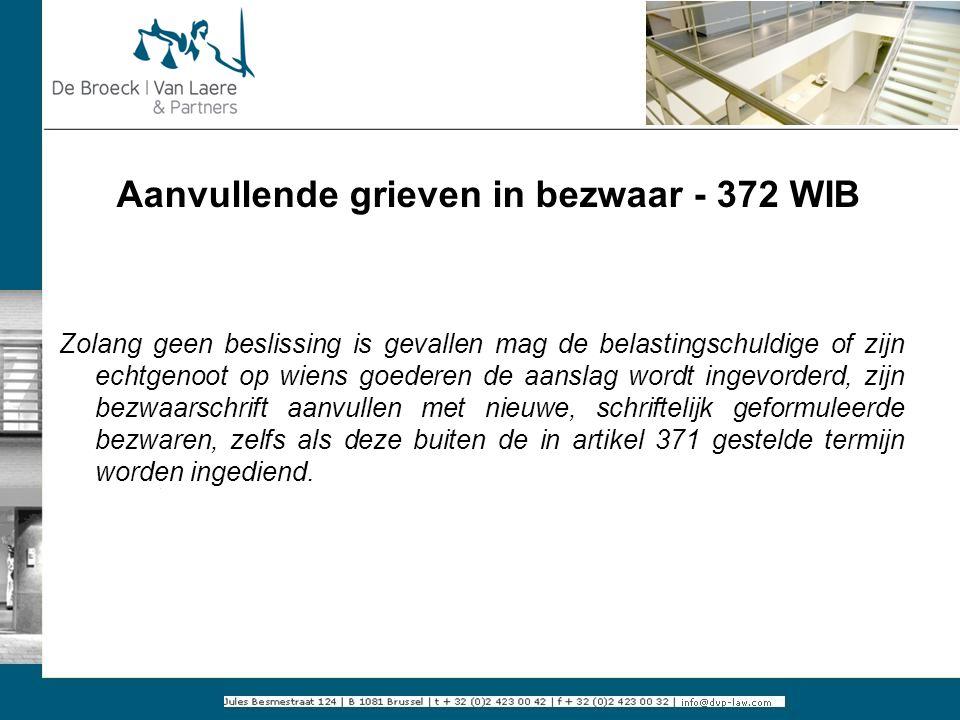 Aanvullende grieven in bezwaar - 372 WIB Zolang geen beslissing is gevallen mag de belastingschuldige of zijn echtgenoot op wiens goederen de aanslag