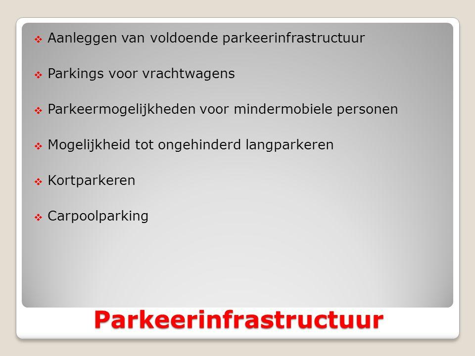  Aanleggen van voldoende parkeerinfrastructuur  Parkings voor vrachtwagens  Parkeermogelijkheden voor mindermobiele personen  Mogelijkheid tot ongehinderd langparkeren  Kortparkeren  Carpoolparking Parkeerinfrastructuur