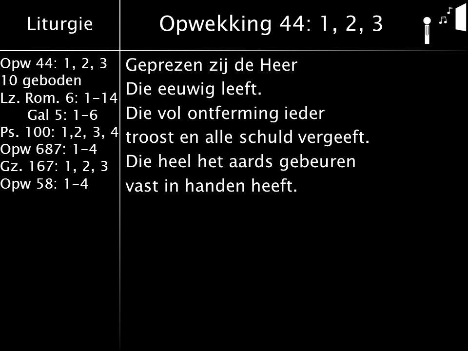 Liturgie Opw 44: 1, 2, 3 10 geboden Lz. Rom. 6: 1-14 Gal 5: 1-6 Ps. 100: 1,2, 3, 4 Opw 687: 1-4 Gz. 167: 1, 2, 3 Opw 58: 1-4 Geprezen zij de Heer Die