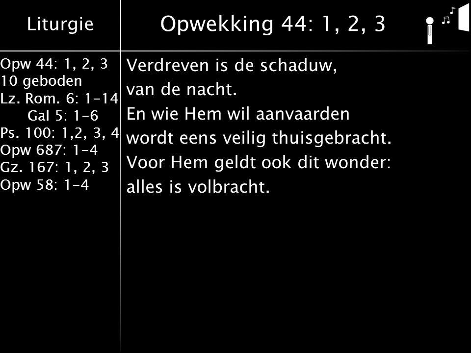 Liturgie Opw 44: 1, 2, 3 10 geboden Lz. Rom. 6: 1-14 Gal 5: 1-6 Ps. 100: 1,2, 3, 4 Opw 687: 1-4 Gz. 167: 1, 2, 3 Opw 58: 1-4 Verdreven is de schaduw,