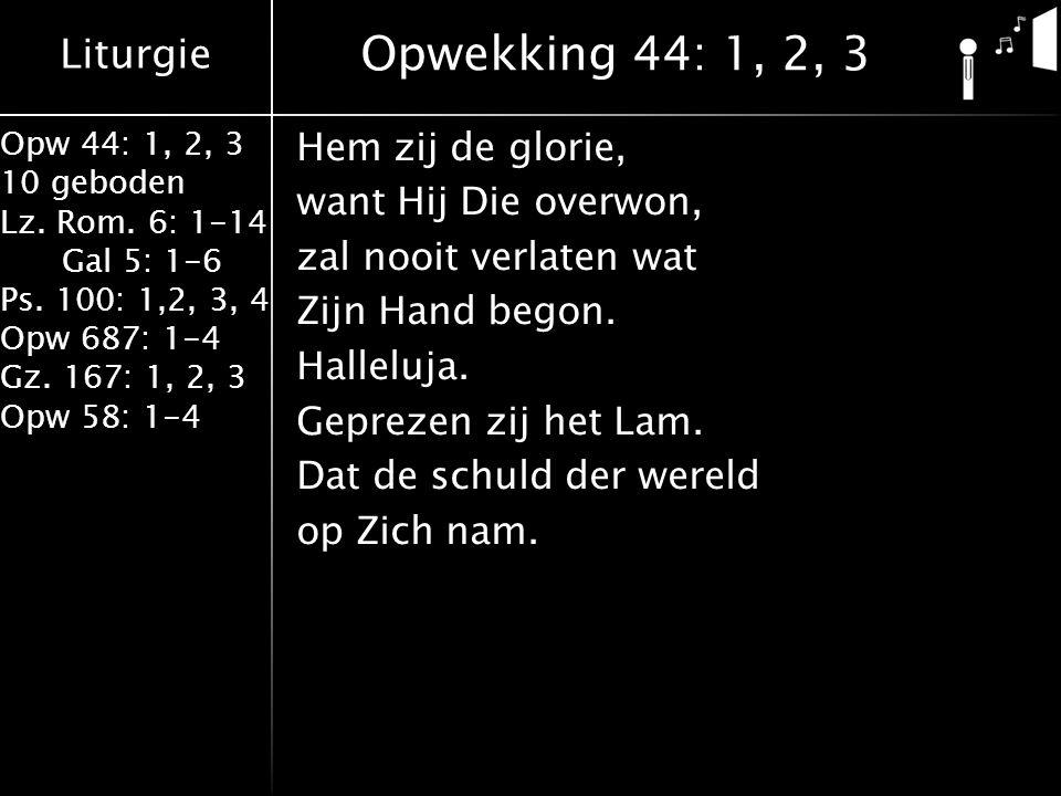 Liturgie Opw 44: 1, 2, 3 10 geboden Lz. Rom. 6: 1-14 Gal 5: 1-6 Ps. 100: 1,2, 3, 4 Opw 687: 1-4 Gz. 167: 1, 2, 3 Opw 58: 1-4 Hem zij de glorie, want H