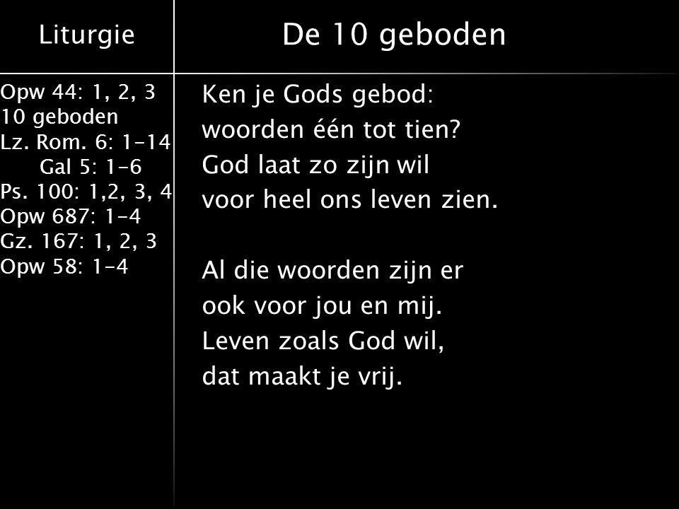 Liturgie Opw 44: 1, 2, 3 10 geboden Lz. Rom. 6: 1-14 Gal 5: 1-6 Ps. 100: 1,2, 3, 4 Opw 687: 1-4 Gz. 167: 1, 2, 3 Opw 58: 1-4 De 10 geboden Ken je Gods