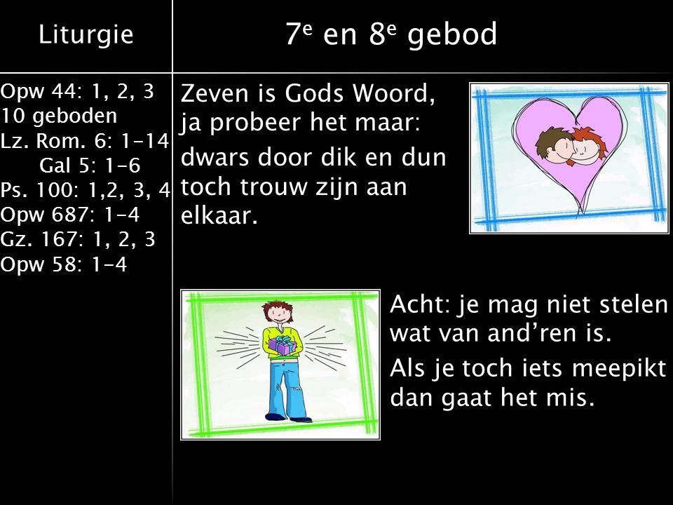 Liturgie Opw 44: 1, 2, 3 10 geboden Lz. Rom. 6: 1-14 Gal 5: 1-6 Ps. 100: 1,2, 3, 4 Opw 687: 1-4 Gz. 167: 1, 2, 3 Opw 58: 1-4 7 e en 8 e gebod Zeven is
