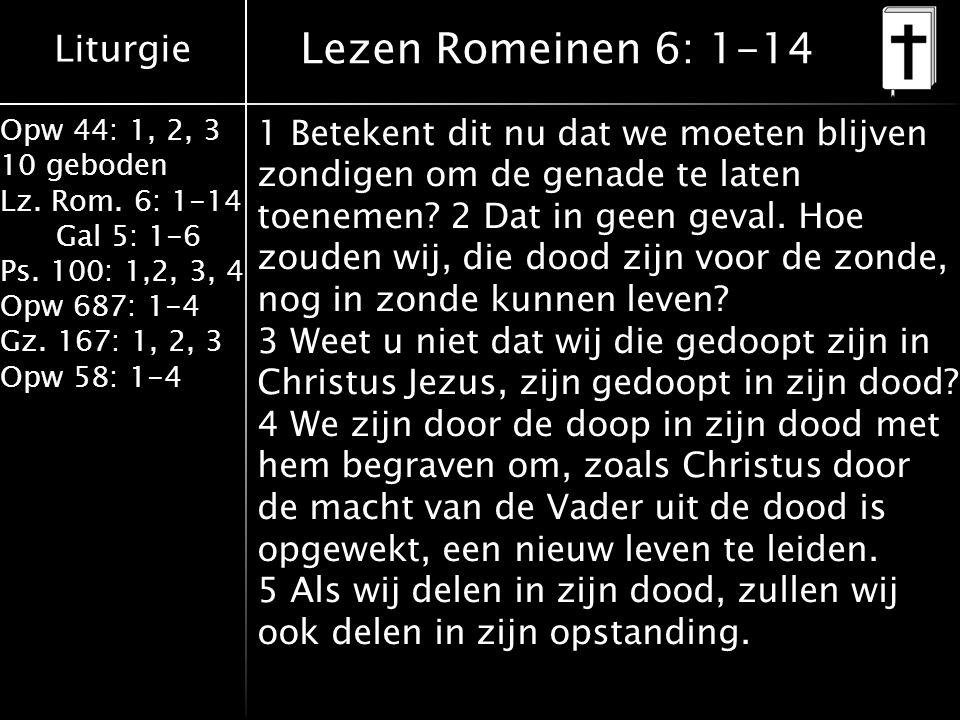 Liturgie Opw 44: 1, 2, 3 10 geboden Lz. Rom. 6: 1-14 Gal 5: 1-6 Ps. 100: 1,2, 3, 4 Opw 687: 1-4 Gz. 167: 1, 2, 3 Opw 58: 1-4 Lezen Romeinen 6: 1-14 1