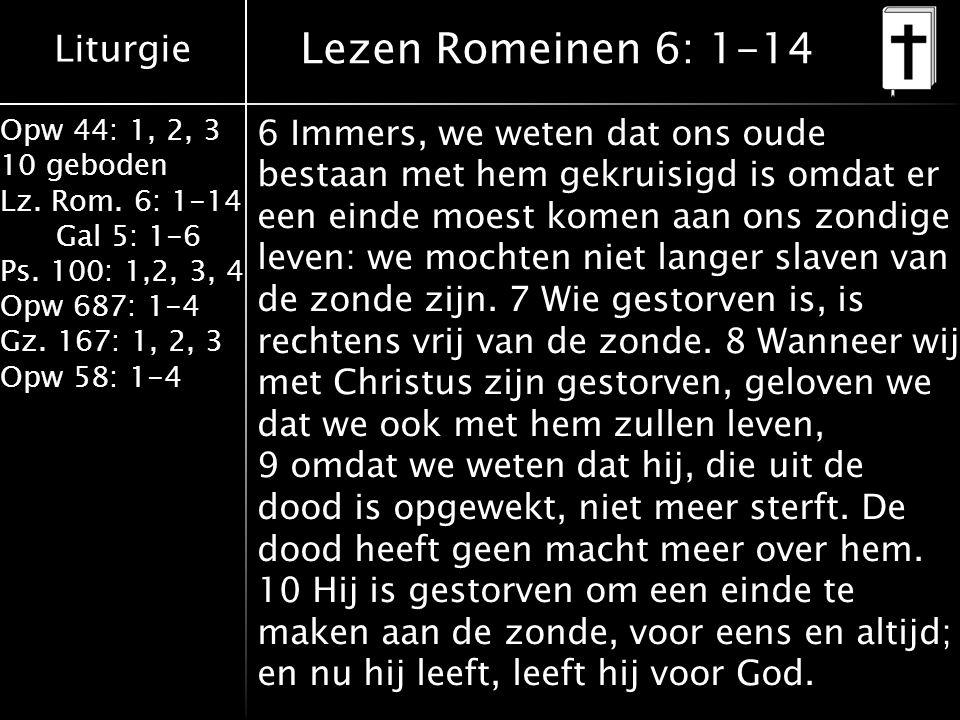 Liturgie Opw 44: 1, 2, 3 10 geboden Lz. Rom. 6: 1-14 Gal 5: 1-6 Ps. 100: 1,2, 3, 4 Opw 687: 1-4 Gz. 167: 1, 2, 3 Opw 58: 1-4 Lezen Romeinen 6: 1-14 6