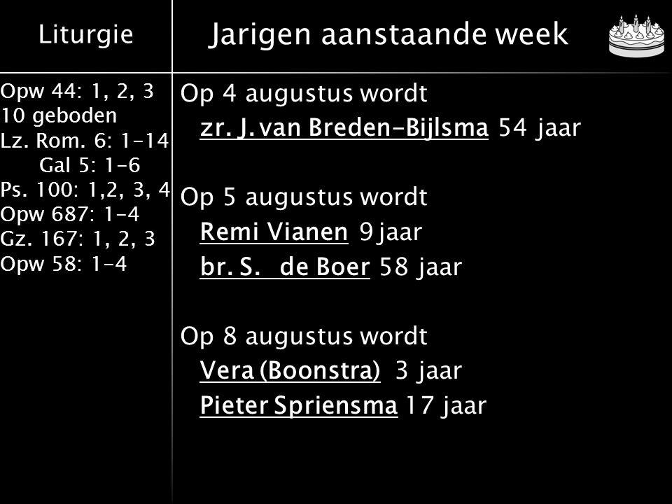 Liturgie Opw 44: 1, 2, 3 10 geboden Lz. Rom. 6: 1-14 Gal 5: 1-6 Ps. 100: 1,2, 3, 4 Opw 687: 1-4 Gz. 167: 1, 2, 3 Opw 58: 1-4 Jarigen aanstaande week O