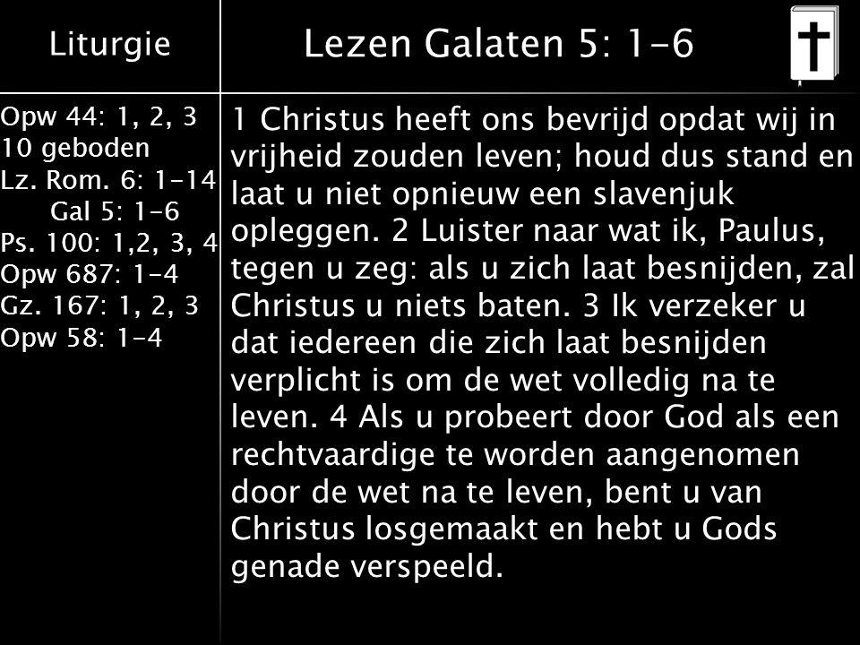 Liturgie Opw 44: 1, 2, 3 10 geboden Lz. Rom. 6: 1-14 Gal 5: 1-6 Ps. 100: 1,2, 3, 4 Opw 687: 1-4 Gz. 167: 1, 2, 3 Opw 58: 1-4 Lezen Galaten 5: 1-6 1 Ch