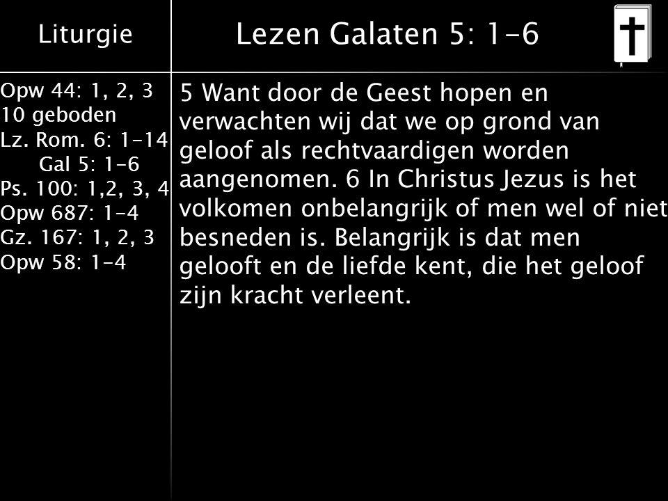 Liturgie Opw 44: 1, 2, 3 10 geboden Lz. Rom. 6: 1-14 Gal 5: 1-6 Ps. 100: 1,2, 3, 4 Opw 687: 1-4 Gz. 167: 1, 2, 3 Opw 58: 1-4 Lezen Galaten 5: 1-6 5 Wa