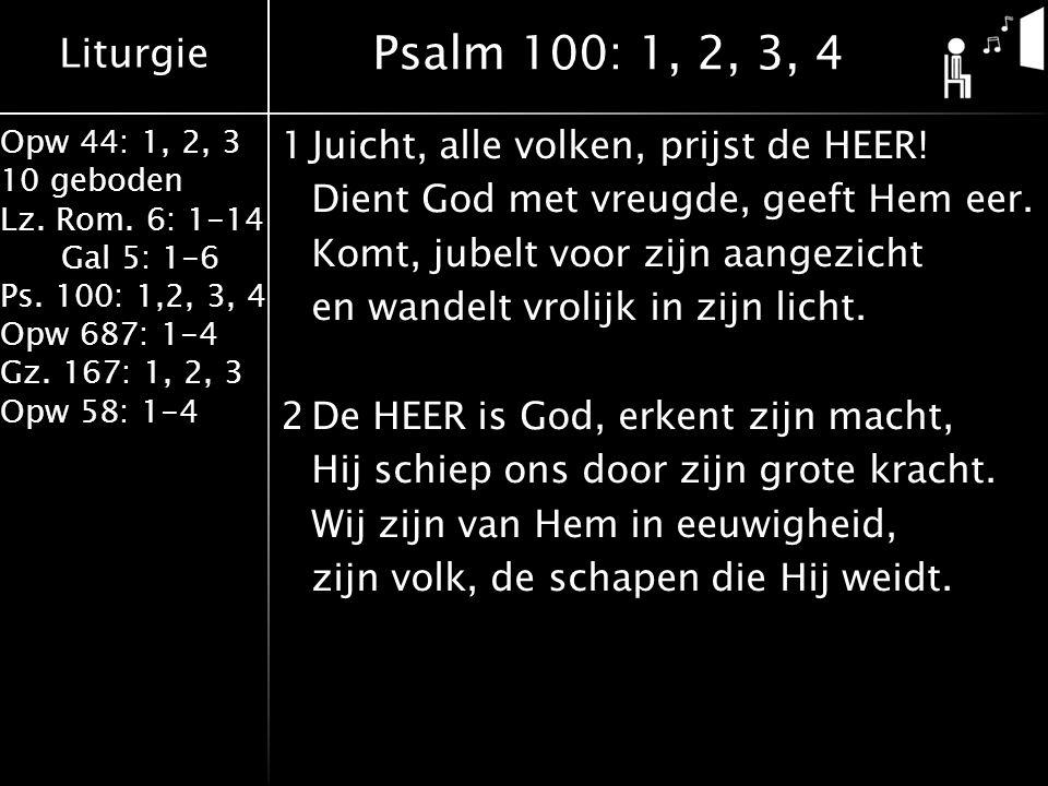 Liturgie Opw 44: 1, 2, 3 10 geboden Lz. Rom. 6: 1-14 Gal 5: 1-6 Ps. 100: 1,2, 3, 4 Opw 687: 1-4 Gz. 167: 1, 2, 3 Opw 58: 1-4 1Juicht, alle volken, pri