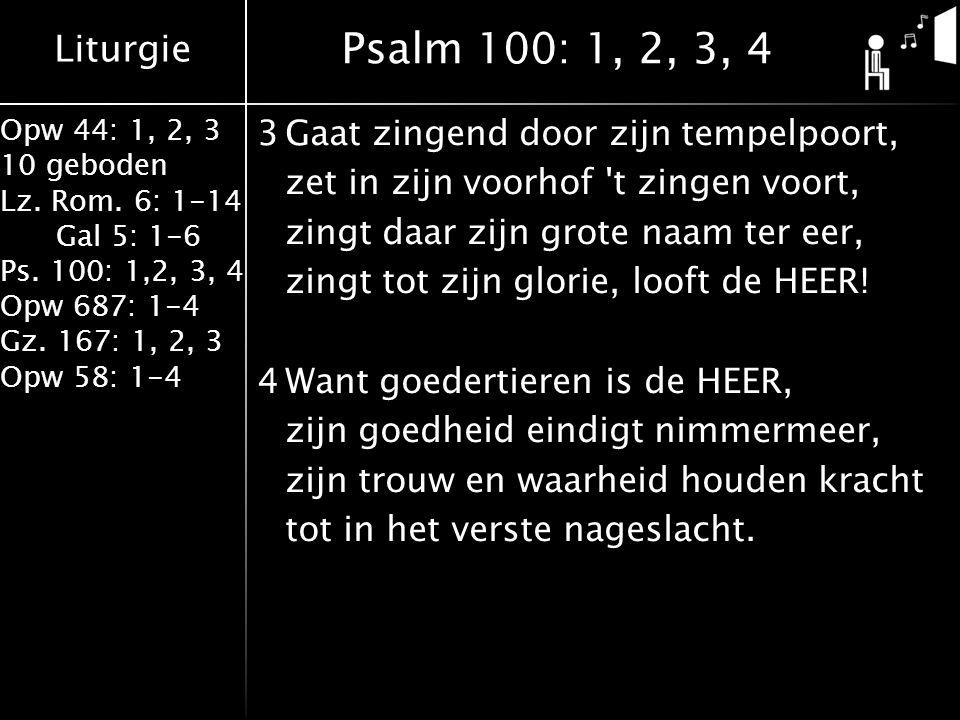 Liturgie Opw 44: 1, 2, 3 10 geboden Lz. Rom. 6: 1-14 Gal 5: 1-6 Ps. 100: 1,2, 3, 4 Opw 687: 1-4 Gz. 167: 1, 2, 3 Opw 58: 1-4 3Gaat zingend door zijn t