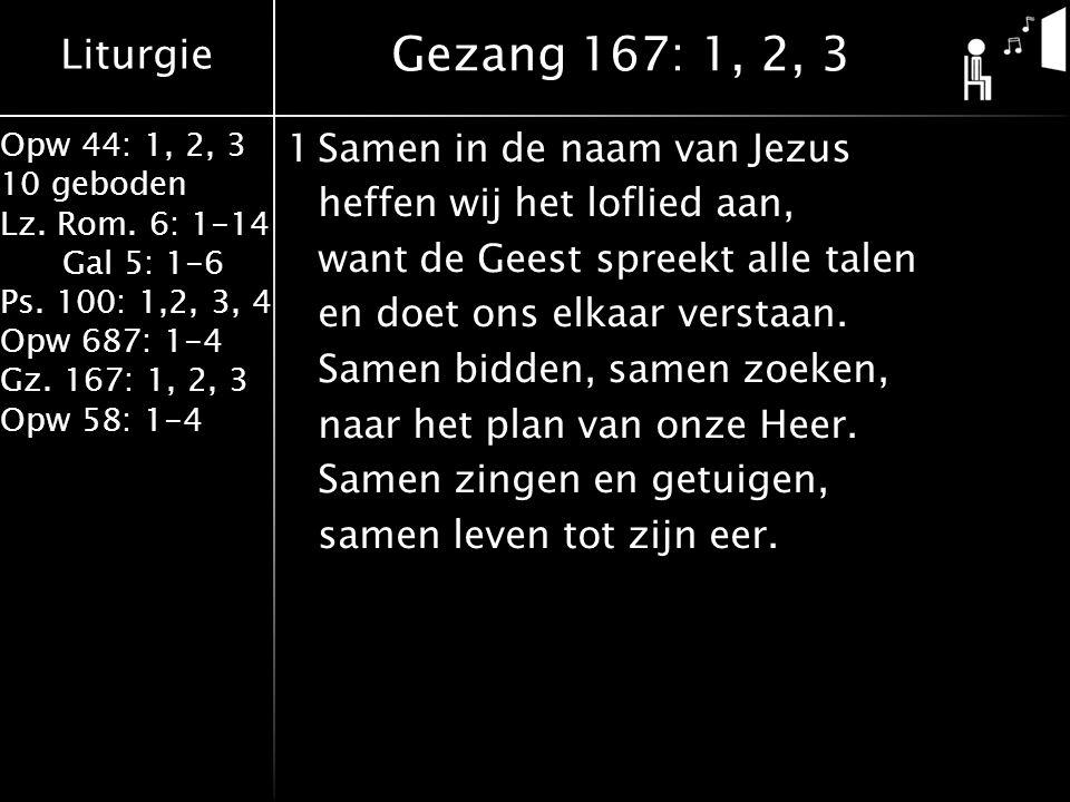Liturgie Opw 44: 1, 2, 3 10 geboden Lz. Rom. 6: 1-14 Gal 5: 1-6 Ps. 100: 1,2, 3, 4 Opw 687: 1-4 Gz. 167: 1, 2, 3 Opw 58: 1-4 1Samen in de naam van Jez
