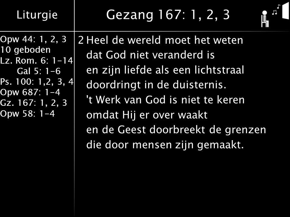Liturgie Opw 44: 1, 2, 3 10 geboden Lz. Rom. 6: 1-14 Gal 5: 1-6 Ps. 100: 1,2, 3, 4 Opw 687: 1-4 Gz. 167: 1, 2, 3 Opw 58: 1-4 2Heel de wereld moet het