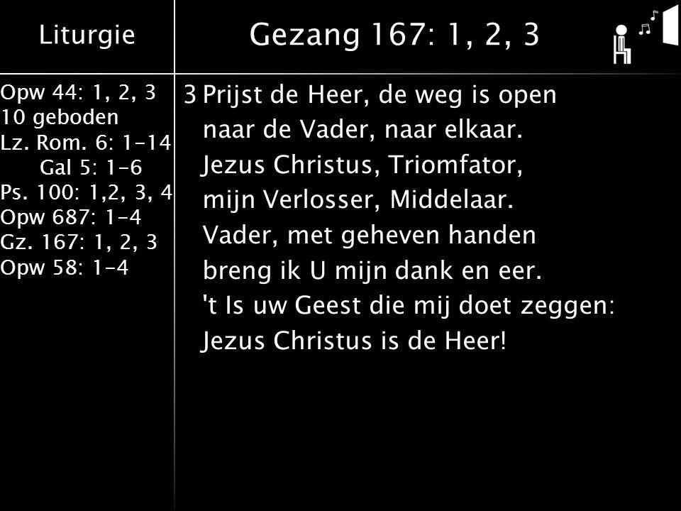 Liturgie Opw 44: 1, 2, 3 10 geboden Lz. Rom. 6: 1-14 Gal 5: 1-6 Ps. 100: 1,2, 3, 4 Opw 687: 1-4 Gz. 167: 1, 2, 3 Opw 58: 1-4 3Prijst de Heer, de weg i