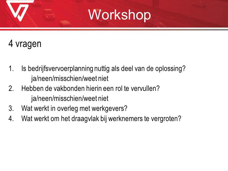 Workshop 4 vragen 1.Is bedrijfsvervoerplanning nuttig als deel van de oplossing? ja/neen/misschien/weet niet 2.Hebben de vakbonden hierin een rol te v