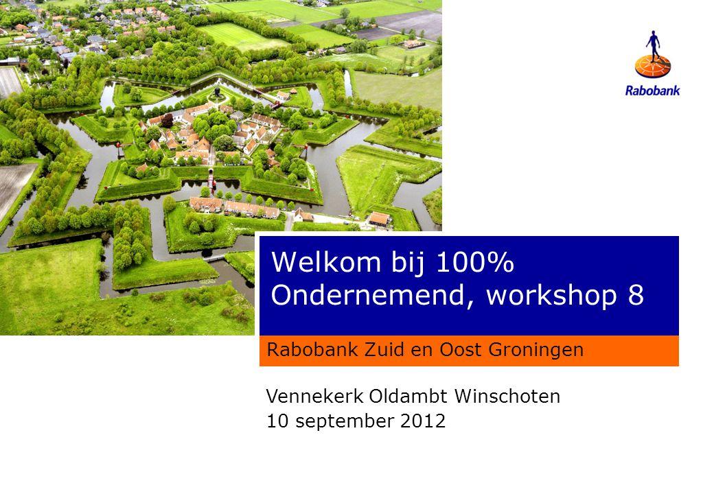 Welkom bij 100% Ondernemend, workshop 8 Rabobank Zuid en Oost Groningen Vennekerk Oldambt Winschoten 10 september 2012