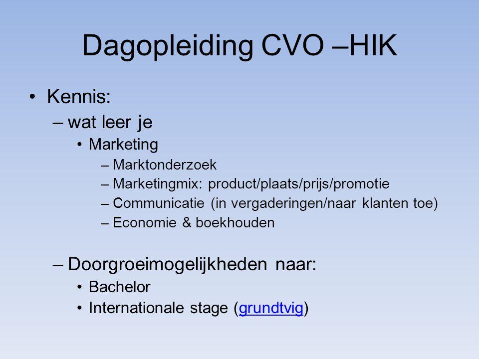 Dagopleiding CVO –HIK Kennis: –wat leer je Marketing –Marktonderzoek –Marketingmix: product/plaats/prijs/promotie –Communicatie (in vergaderingen/naar klanten toe) –Economie & boekhouden –Doorgroeimogelijkheden naar: Bachelor Internationale stage (grundtvig)grundtvig