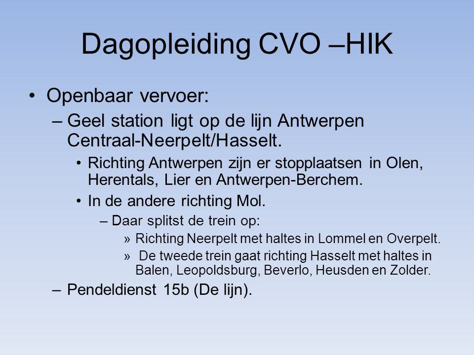 Dagopleiding CVO –HIK Openbaar vervoer: –Geel station ligt op de lijn Antwerpen Centraal-Neerpelt/Hasselt.