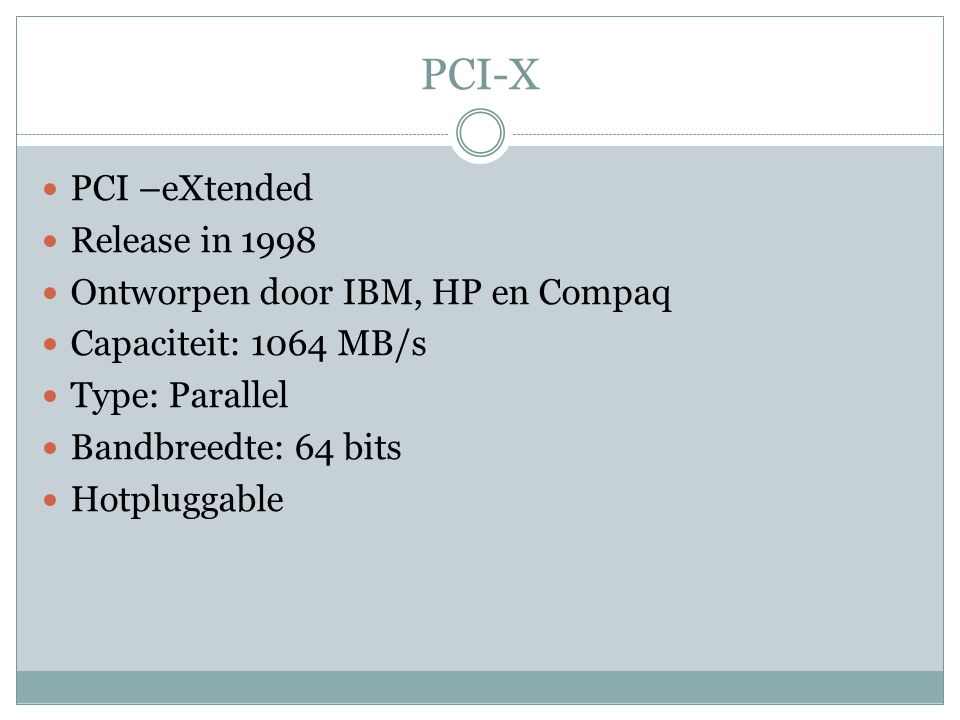 PCI-X PCI –eXtended Release in 1998 Ontworpen door IBM, HP en Compaq Capaciteit: 1064 MB/s Type: Parallel Bandbreedte: 64 bits Hotpluggable