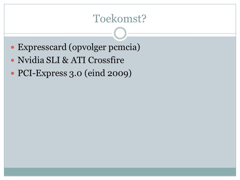 Toekomst? Expresscard (opvolger pcmcia) Nvidia SLI & ATI Crossfire PCI-Express 3.0 (eind 2009)