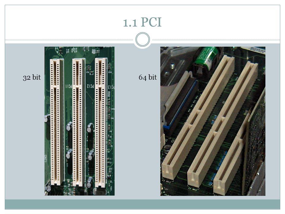 1.1 PCI Peripheral Component Interconnect Release in juli 1993 (PCI 2.0) Ontworpen door Intel Capaciteit: 133 MB/s Type: parallel Bandbreedte: 32 & 64 bits PCI 3.0 uiteindelijke officiele standaard