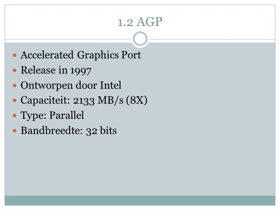 Accelerated Graphics Port Release in 1997 Ontworpen door Intel Capaciteit: 2133 MB/s (8X) Type: Parallel Bandbreedte: 32 bits