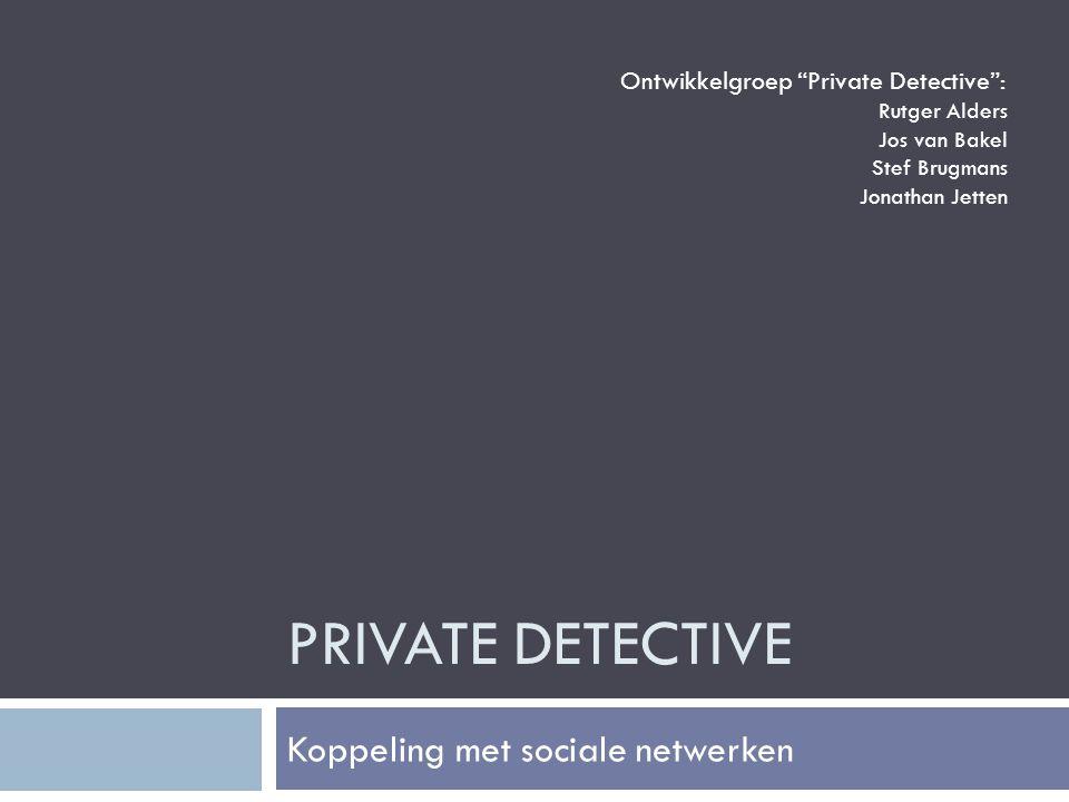 PRIVATE DETECTIVE Koppeling met sociale netwerken Ontwikkelgroep Private Detective : Rutger Alders Jos van Bakel Stef Brugmans Jonathan Jetten