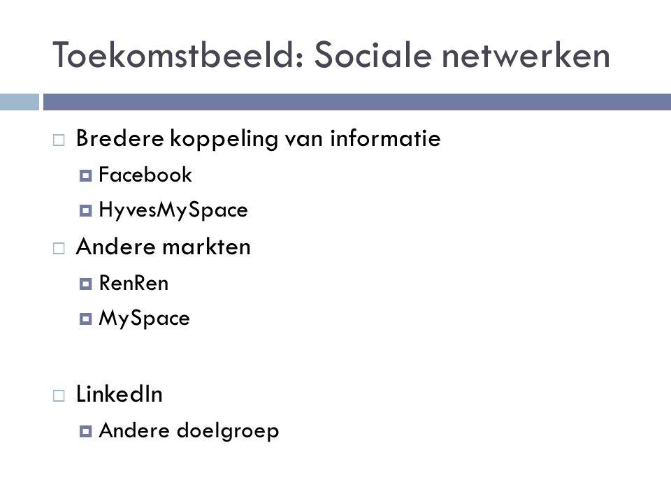 Toekomstbeeld: Sociale netwerken  Bredere koppeling van informatie  Facebook  HyvesMySpace  Andere markten  RenRen  MySpace  LinkedIn  Andere doelgroep