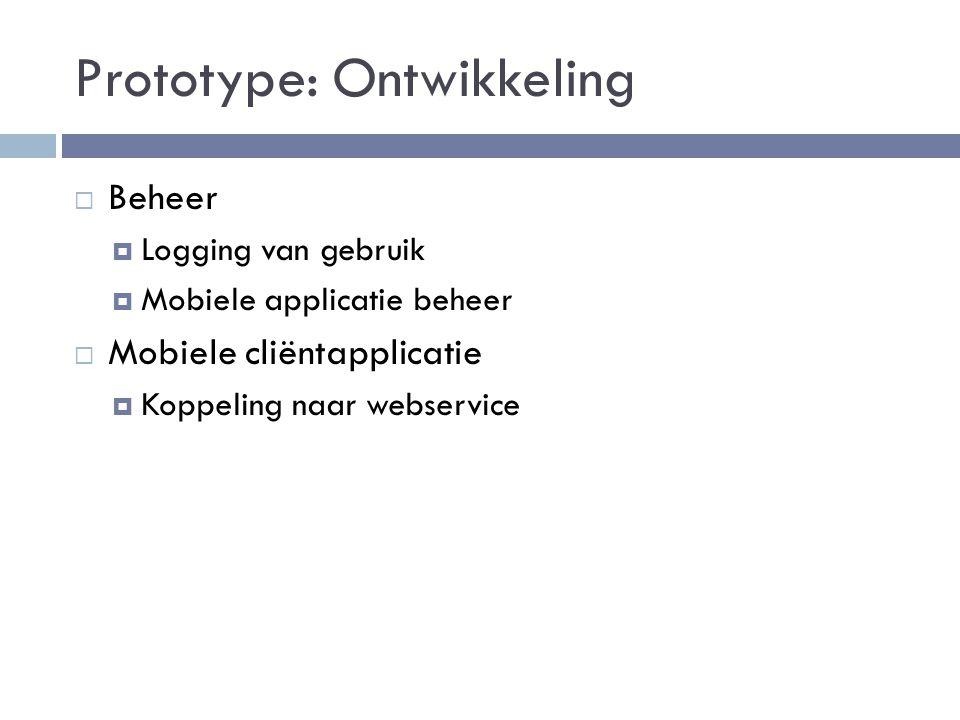 Prototype: Ontwikkeling  Beheer  Logging van gebruik  Mobiele applicatie beheer  Mobiele cliëntapplicatie  Koppeling naar webservice