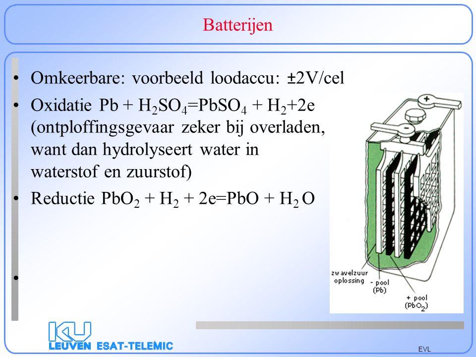 EVL Batterijen Omkeerbare: voorbeeld loodaccu: ± 2V/cel Oxidatie Pb + H 2 SO 4 =PbSO 4 + H 2 +2e (ontploffingsgevaar zeker bij overladen, want dan hydrolyseert water in waterstof en zuurstof) Reductie PbO 2 + H 2 + 2e=PbO + H 2 O