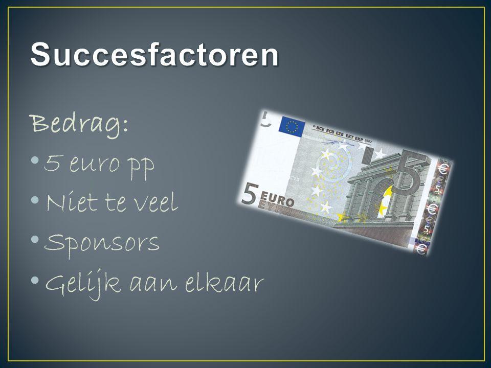 Bedrag: 5 euro pp Niet te veel Sponsors Gelijk aan elkaar