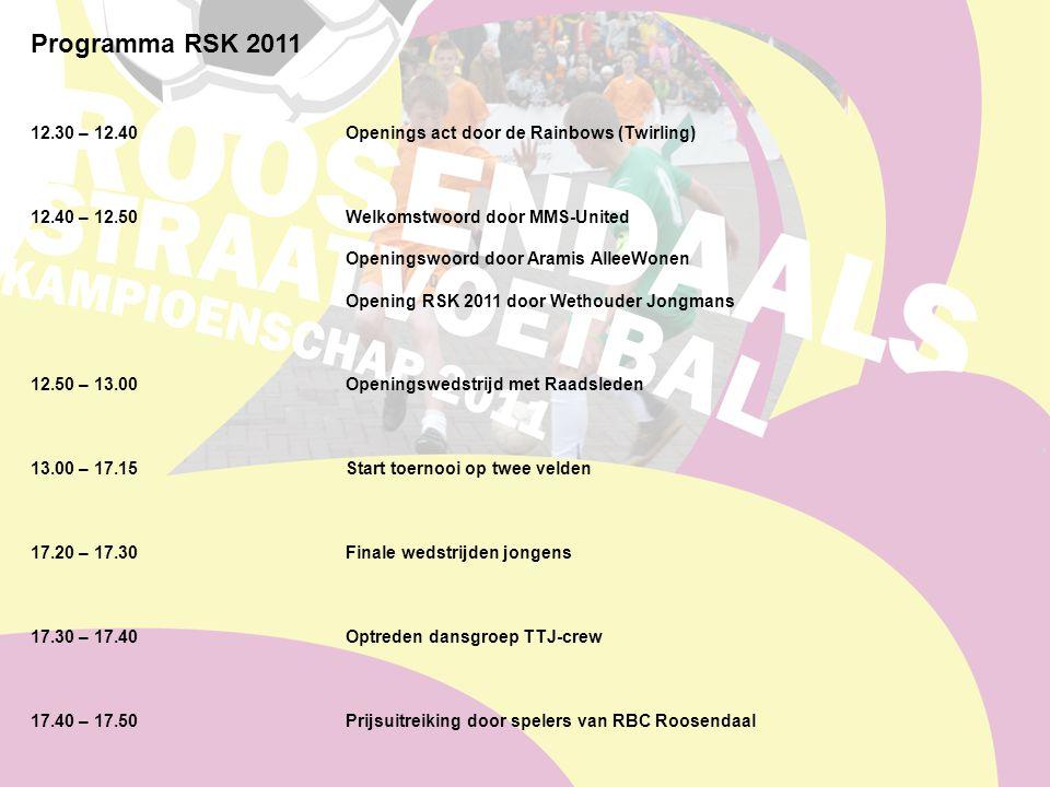 Programma RSK 2011 12.30 – 12.40Openings act door de Rainbows (Twirling) 12.40 – 12.50 Welkomstwoord door MMS-United Openingswoord door Aramis AlleeWonen Opening RSK 2011 door Wethouder Jongmans 12.50 – 13.00Openingswedstrijd met Raadsleden 13.00 – 17.15Start toernooi op twee velden 17.20 – 17.30Finale wedstrijden jongens 17.30 – 17.40Optreden dansgroep TTJ-crew 17.40 – 17.50Prijsuitreiking door spelers van RBC Roosendaal