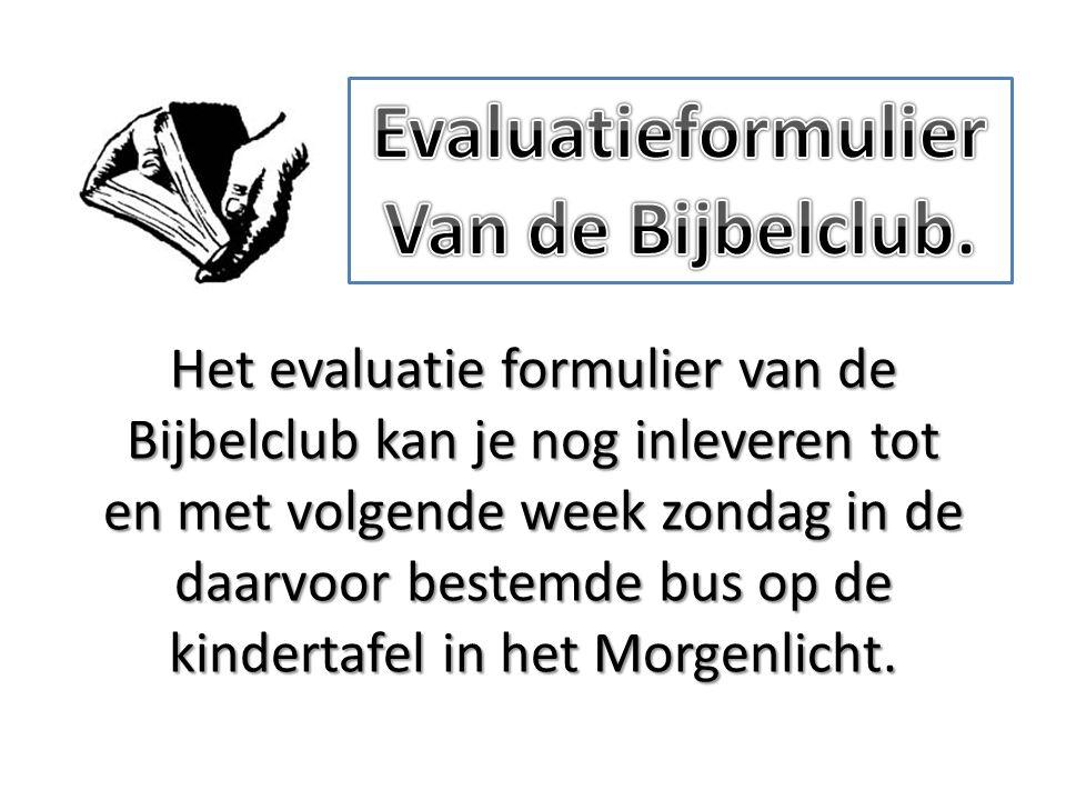 Het evaluatie formulier van de Bijbelclub kan je nog inleveren tot en met volgende week zondag in de daarvoor bestemde bus op de kindertafel in het Morgenlicht.
