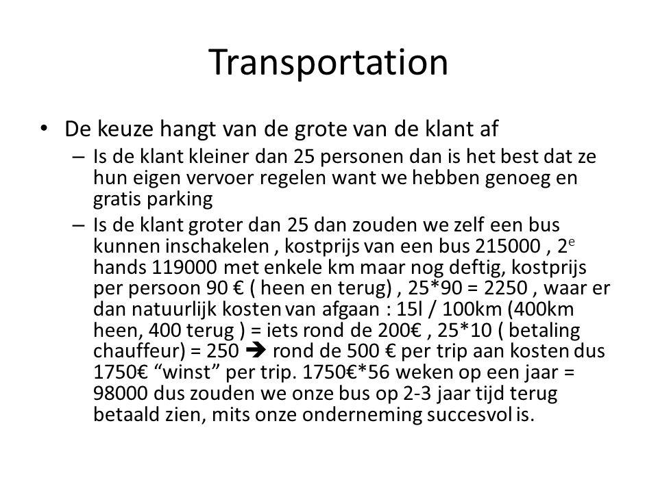 Transportation De keuze hangt van de grote van de klant af – Is de klant kleiner dan 25 personen dan is het best dat ze hun eigen vervoer regelen want we hebben genoeg en gratis parking – Is de klant groter dan 25 dan zouden we zelf een bus kunnen inschakelen, kostprijs van een bus 215000, 2 e hands 119000 met enkele km maar nog deftig, kostprijs per persoon 90 € ( heen en terug), 25*90 = 2250, waar er dan natuurlijk kosten van afgaan : 15l / 100km (400km heen, 400 terug ) = iets rond de 200€, 25*10 ( betaling chauffeur) = 250  rond de 500 € per trip aan kosten dus 1750€ winst per trip.