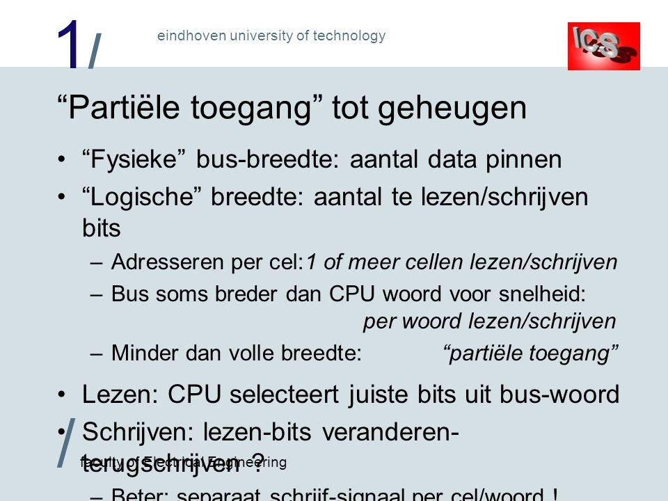 1/1/ / faculty of Electrical Engineering eindhoven university of technology Een 64 kilobyte, 2 bytes per woord RAM CPU RAM (32 kilobyte) Adres 0..14 Data 0..7 Schrijf Lees RAM (32 kilobyte) Adres 0..14 Data 0..7 Schrijf Lees Adres bits 1..15 Data bits 0..7 Data bits 8..15 Lees Schrijf oneven Schrijf even Even adressen Oneven adressen Samen: adres bit 0 Even adressen Oneven adressen 32 kilowoorden !