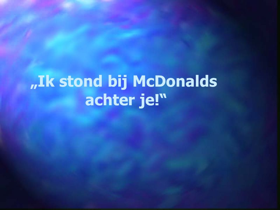 """Ik stond bij McDonalds achter je!"""