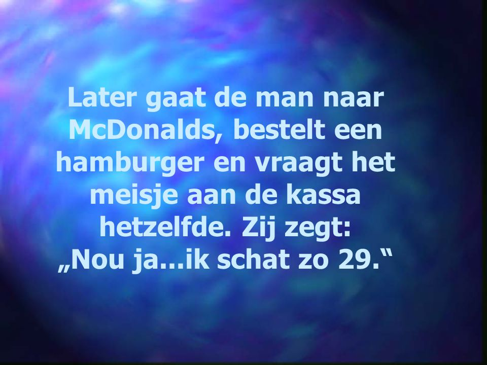 """Later gaat de man naar McDonalds, bestelt een hamburger en vraagt het meisje aan de kassa hetzelfde. Zij zegt: """"Nou ja...ik schat zo 29."""""""
