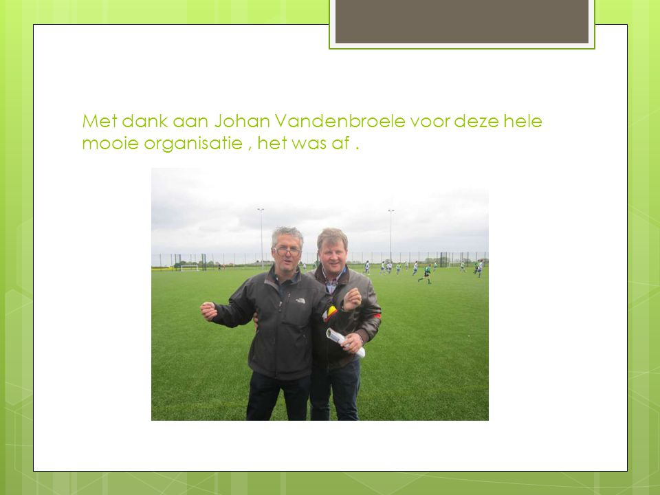 Met dank aan Johan Vandenbroele voor deze hele mooie organisatie, het was af.