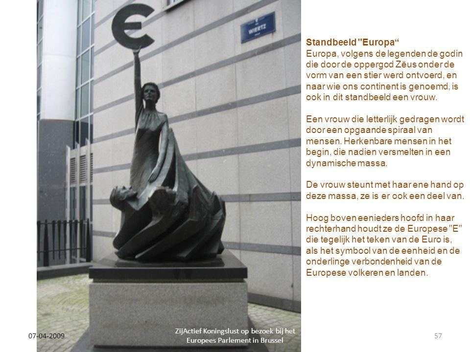 07-04-2009 ZijActief Koningslust op bezoek bij het Europees Parlement in Brussel 57 Standbeeld Europa Europa, volgens de legenden de godin die door de oppergod Zëus onder de vorm van een stier werd ontvoerd, en naar wie ons continent is genoemd, is ook in dit standbeeld een vrouw.