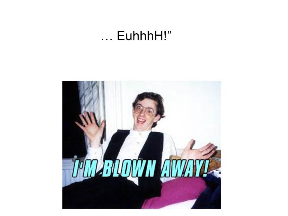 … EuhhhH!