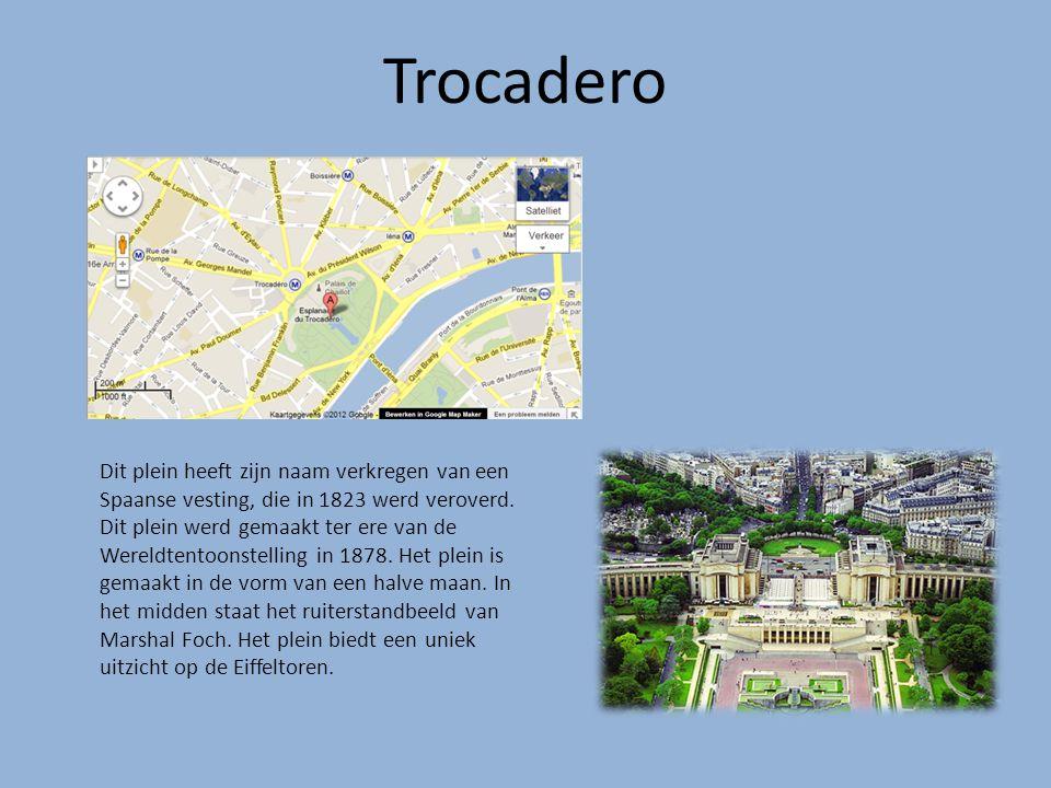 Trocadero Dit plein heeft zijn naam verkregen van een Spaanse vesting, die in 1823 werd veroverd. Dit plein werd gemaakt ter ere van de Wereldtentoons