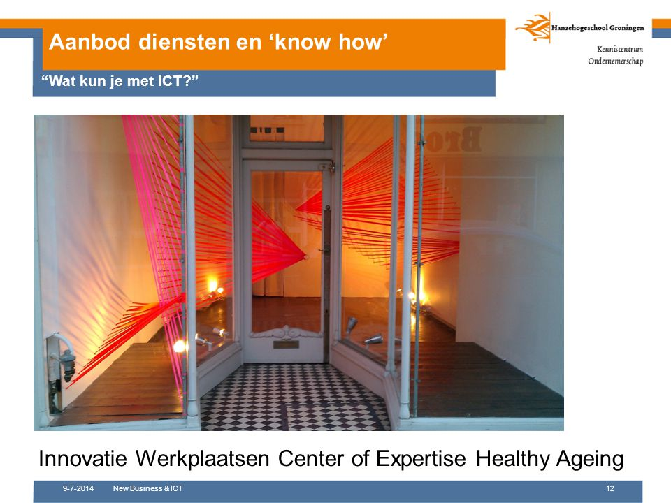 "9-7-2014New Business & ICT12 Aanbod diensten en 'know how' ""Wat kun je met ICT?"" Innovatie Werkplaatsen Center of Expertise Healthy Ageing"