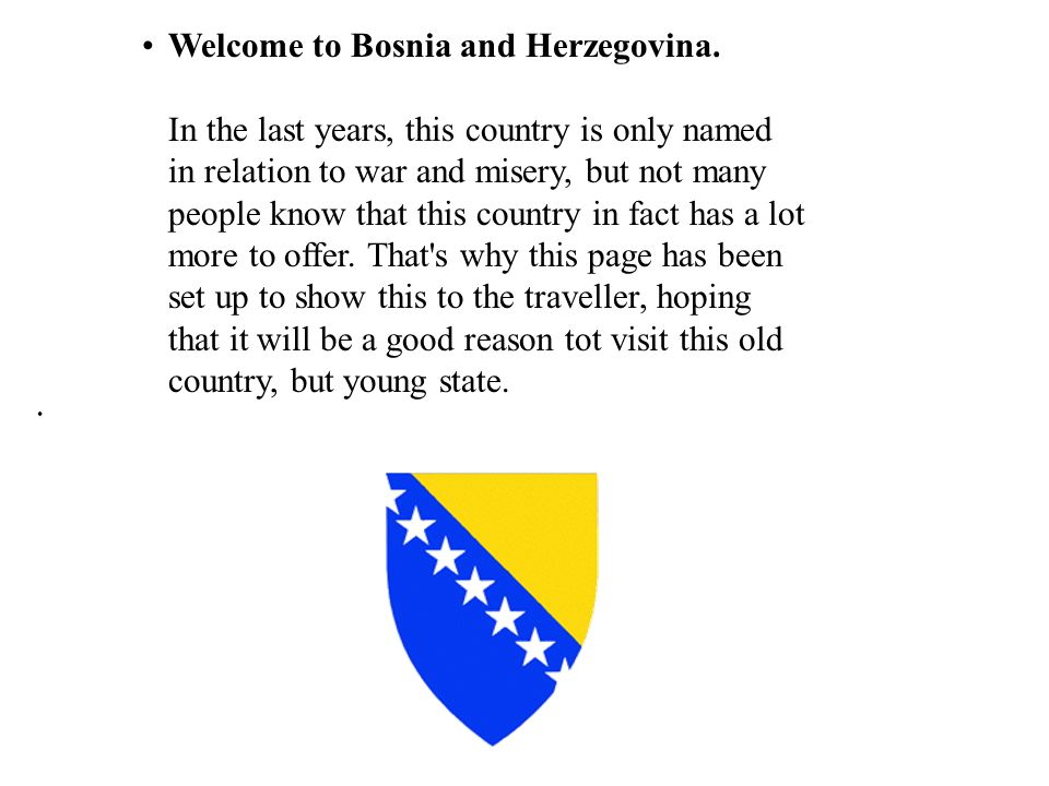 Welcome to Bosnia and Herzegovina. In the last years, this country is only named in relation to war and misery, but not many people know that this cou