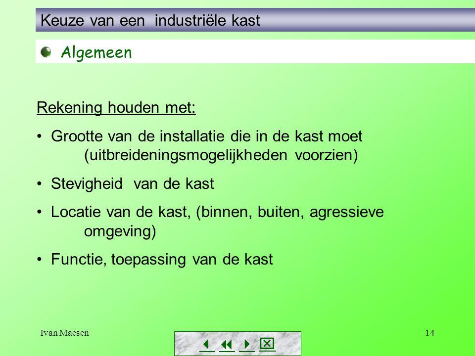 Ivan Maesen14        Keuze van een industriële kast Algemeen Rekening houden met: Grootte van de installatie die in de kast moet (uitbreidenin