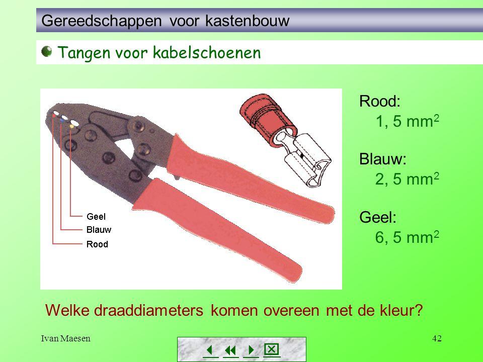 Ivan Maesen42        Tangen voor kabelschoenen Rood: Blauw: Geel: Welke draaddiameters komen overeen met de kleur? 1, 5 mm 2 2, 5 mm 2 6, 5 mm