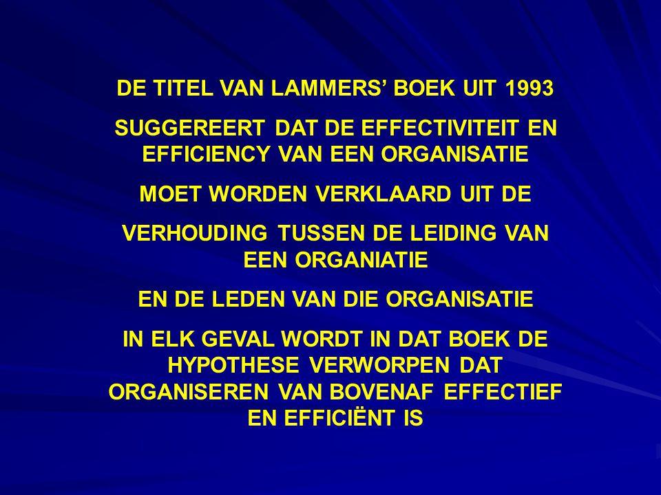 DE TITEL VAN LAMMERS' BOEK UIT 1993 SUGGEREERT DAT DE EFFECTIVITEIT EN EFFICIENCY VAN EEN ORGANISATIE MOET WORDEN VERKLAARD UIT DE VERHOUDING TUSSEN DE LEIDING VAN EEN ORGANIATIE EN DE LEDEN VAN DIE ORGANISATIE IN ELK GEVAL WORDT IN DAT BOEK DE HYPOTHESE VERWORPEN DAT ORGANISEREN VAN BOVENAF EFFECTIEF EN EFFICIËNT IS