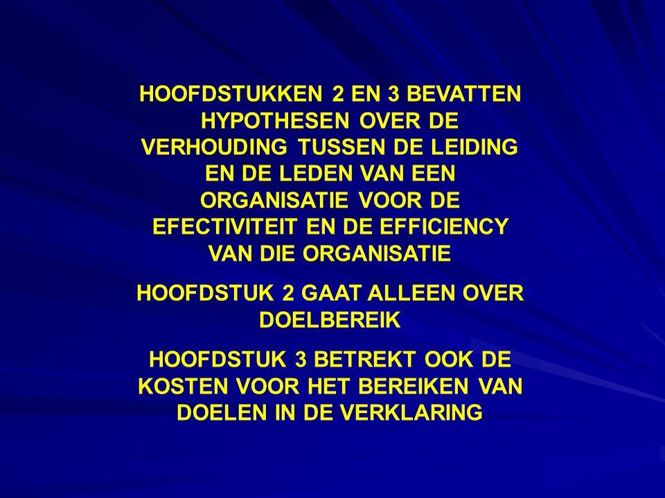 HOOFDSTUKKEN 2 EN 3 BEVATTEN HYPOTHESEN OVER DE VERHOUDING TUSSEN DE LEIDING EN DE LEDEN VAN EEN ORGANISATIE VOOR DE EFECTIVITEIT EN DE EFFICIENCY VAN DIE ORGANISATIE HOOFDSTUK 2 GAAT ALLEEN OVER DOELBEREIK HOOFDSTUK 3 BETREKT OOK DE KOSTEN VOOR HET BEREIKEN VAN DOELEN IN DE VERKLARING